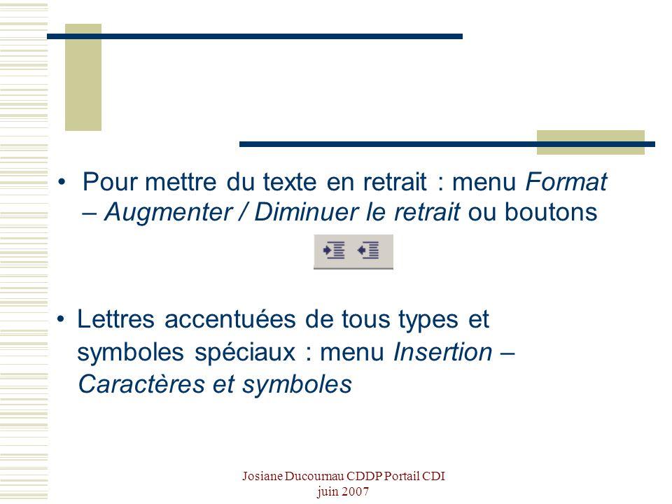 Josiane Ducournau CDDP Portail CDI juin 2007 Pour mettre du texte en retrait : menu Format – Augmenter / Diminuer le retrait ou boutons Lettres accent