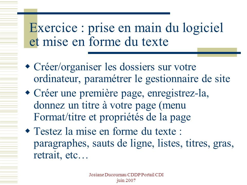 Josiane Ducournau CDDP Portail CDI juin 2007 Exercice : prise en main du logiciel et mise en forme du texte Créer/organiser les dossiers sur votre ord