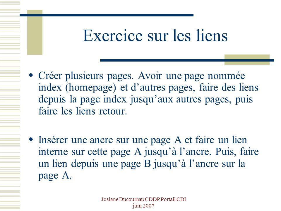 Josiane Ducournau CDDP Portail CDI juin 2007 Exercice sur les liens Créer plusieurs pages. Avoir une page nommée index (homepage) et dautres pages, fa