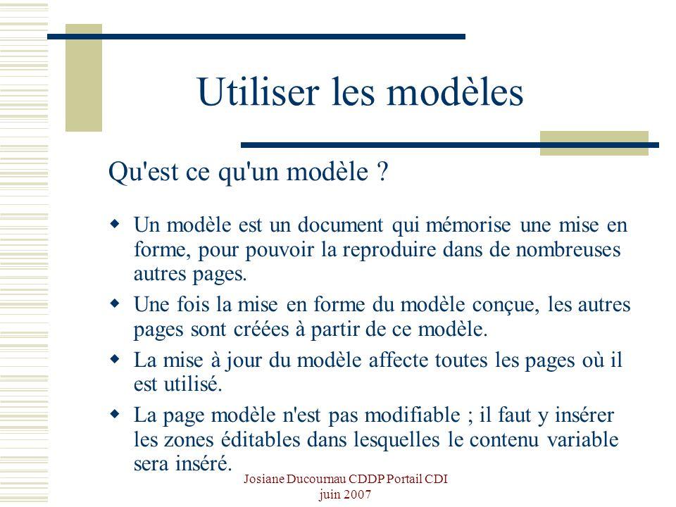 Josiane Ducournau CDDP Portail CDI juin 2007 Utiliser les modèles Qu'est ce qu'un modèle ? Un modèle est un document qui mémorise une mise en forme, p