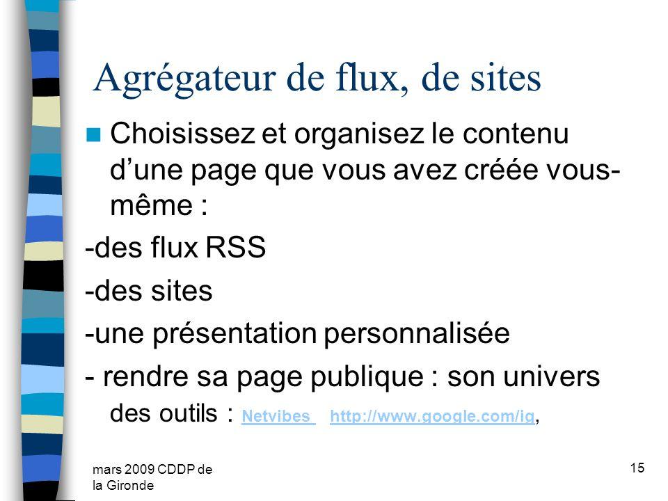 mars 2009 CDDP de la Gironde Agrégateur de flux, de sites Choisissez et organisez le contenu dune page que vous avez créée vous- même : -des flux RSS