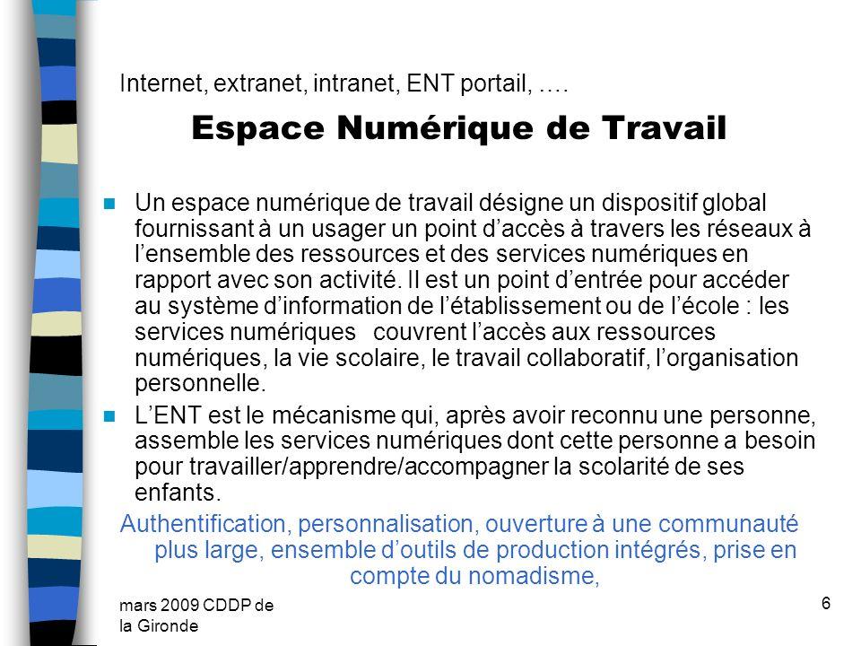 mars 2009 CDDP de la Gironde 6 Internet, extranet, intranet, ENT portail, …. Espace Numérique de Travail Un espace numérique de travail désigne un dis