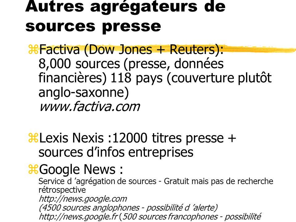 Autres agrégateurs de sources presse zFactiva (Dow Jones + Reuters): 8,000 sources (presse, données financières) 118 pays (couverture plutôt anglo-sax