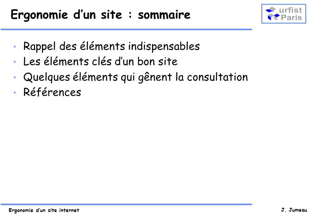 J. Jumeau Ergonomie dun site : sommaire Rappel des éléments indispensables Les éléments clés dun bon site Quelques éléments qui gênent la consultation