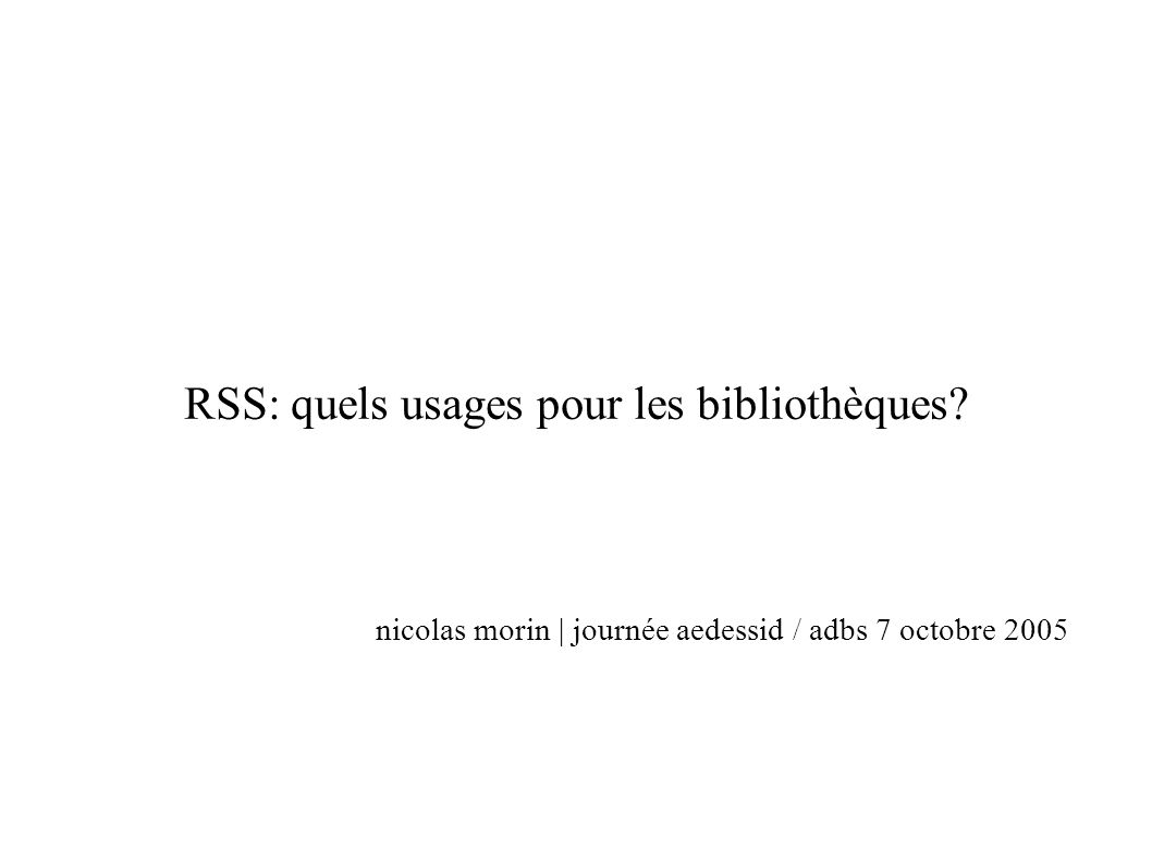 RSS: quels usages pour les bibliothèques? nicolas morin | journée aedessid / adbs 7 octobre 2005