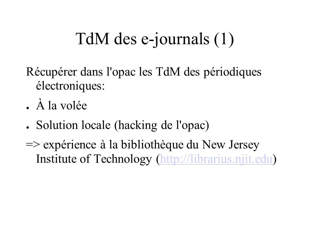 TdM des e-journals (1) Récupérer dans l'opac les TdM des périodiques électroniques: À la volée Solution locale (hacking de l'opac) => expérience à la
