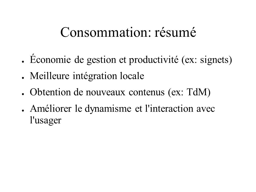 Consommation: résumé Économie de gestion et productivité (ex: signets) Meilleure intégration locale Obtention de nouveaux contenus (ex: TdM) Améliorer le dynamisme et l interaction avec l usager