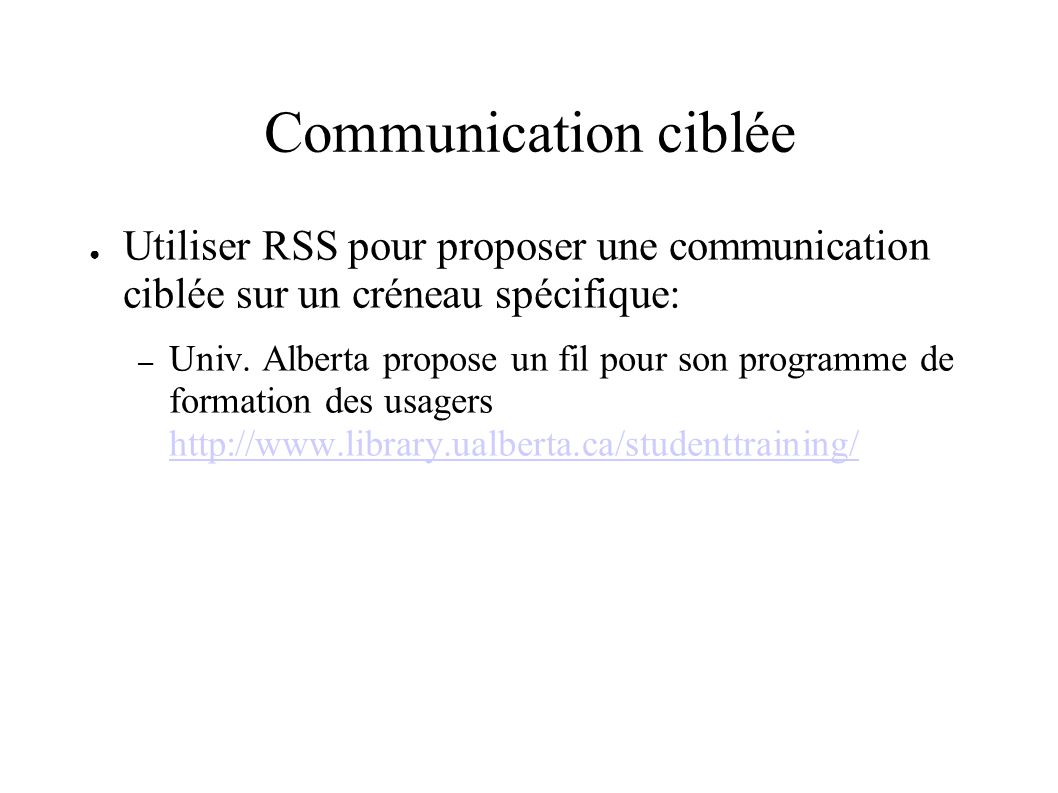 Communication ciblée Utiliser RSS pour proposer une communication ciblée sur un créneau spécifique: – Univ. Alberta propose un fil pour son programme