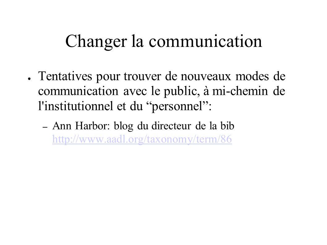 Changer la communication Tentatives pour trouver de nouveaux modes de communication avec le public, à mi-chemin de l institutionnel et du personnel: – Ann Harbor: blog du directeur de la bib http://www.aadl.org/taxonomy/term/86 http://www.aadl.org/taxonomy/term/86