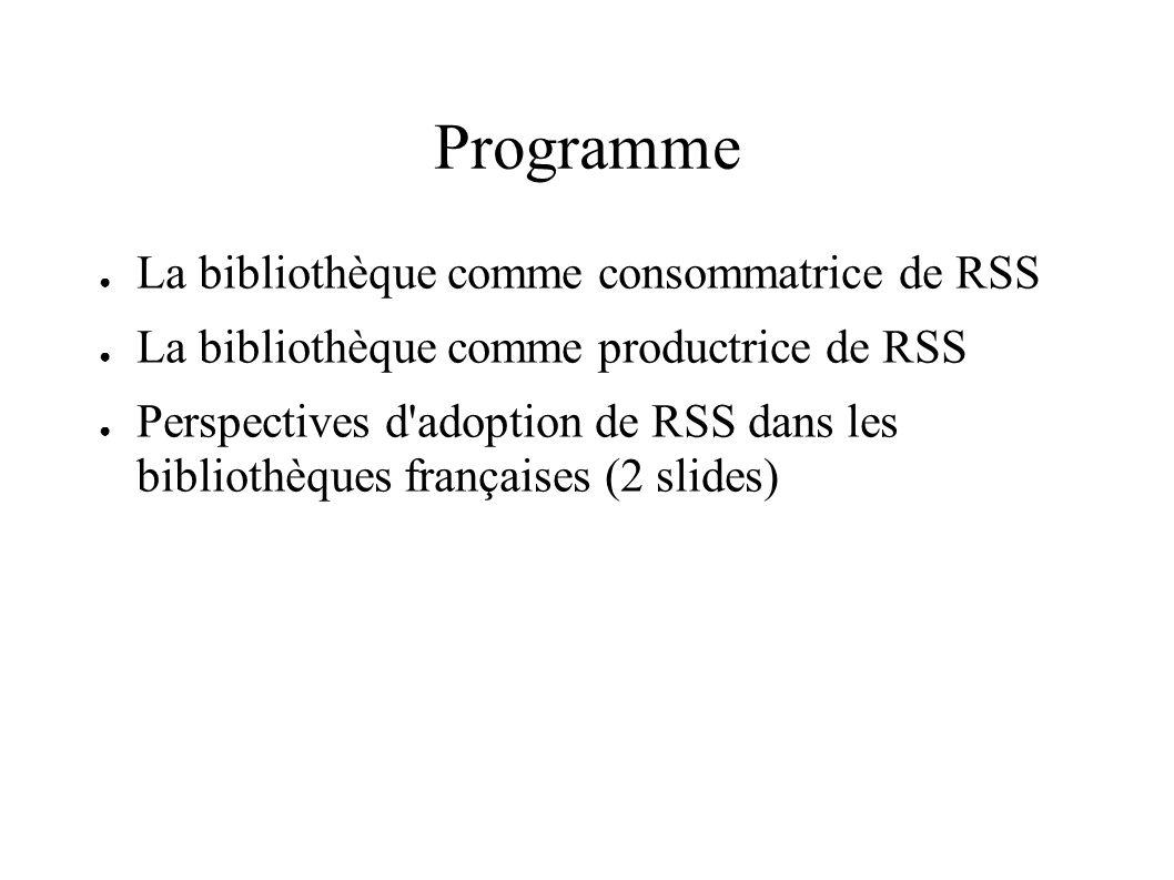 Programme La bibliothèque comme consommatrice de RSS La bibliothèque comme productrice de RSS Perspectives d adoption de RSS dans les bibliothèques françaises (2 slides)