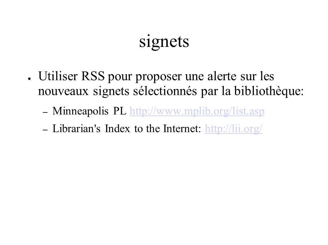 signets Utiliser RSS pour proposer une alerte sur les nouveaux signets sélectionnés par la bibliothèque: – Minneapolis PL http://www.mplib.org/list.asphttp://www.mplib.org/list.asp – Librarian s Index to the Internet: http://lii.org/http://lii.org/