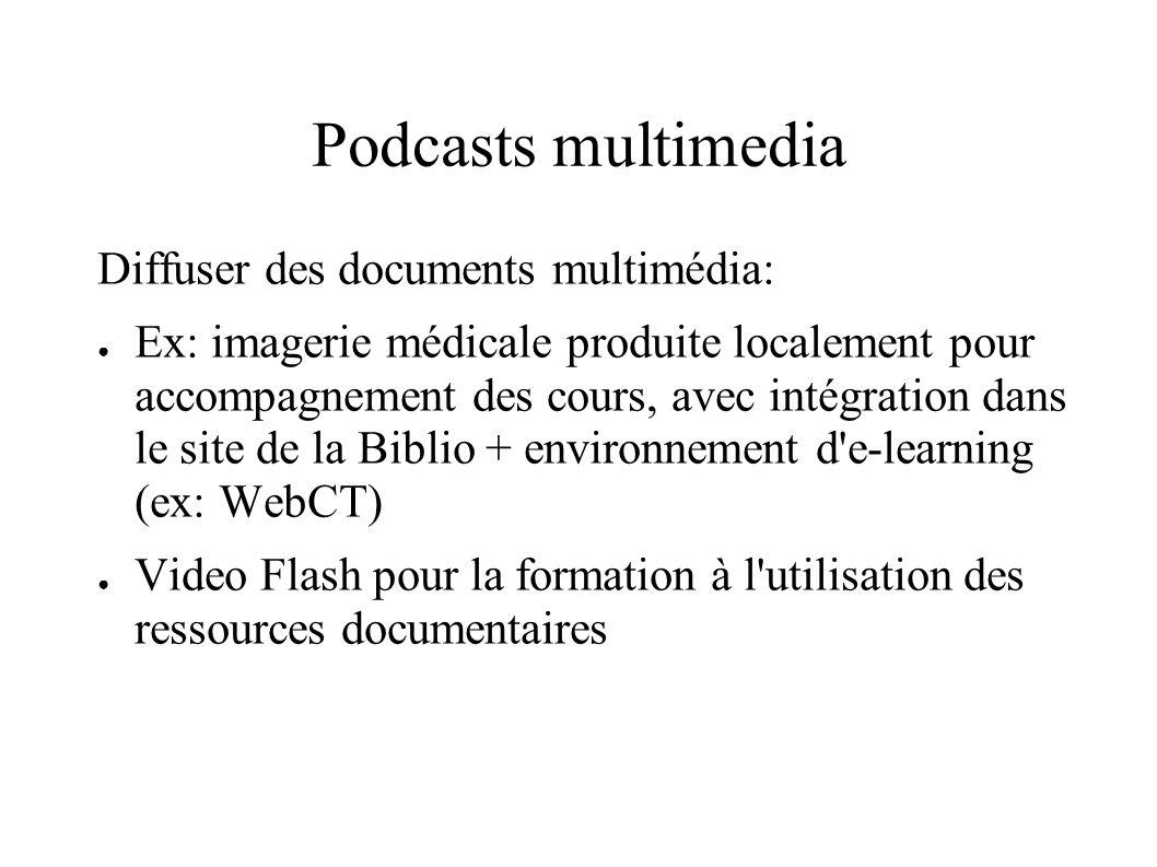 Podcasts multimedia Diffuser des documents multimédia: Ex: imagerie médicale produite localement pour accompagnement des cours, avec intégration dans le site de la Biblio + environnement d e-learning (ex: WebCT) Video Flash pour la formation à l utilisation des ressources documentaires