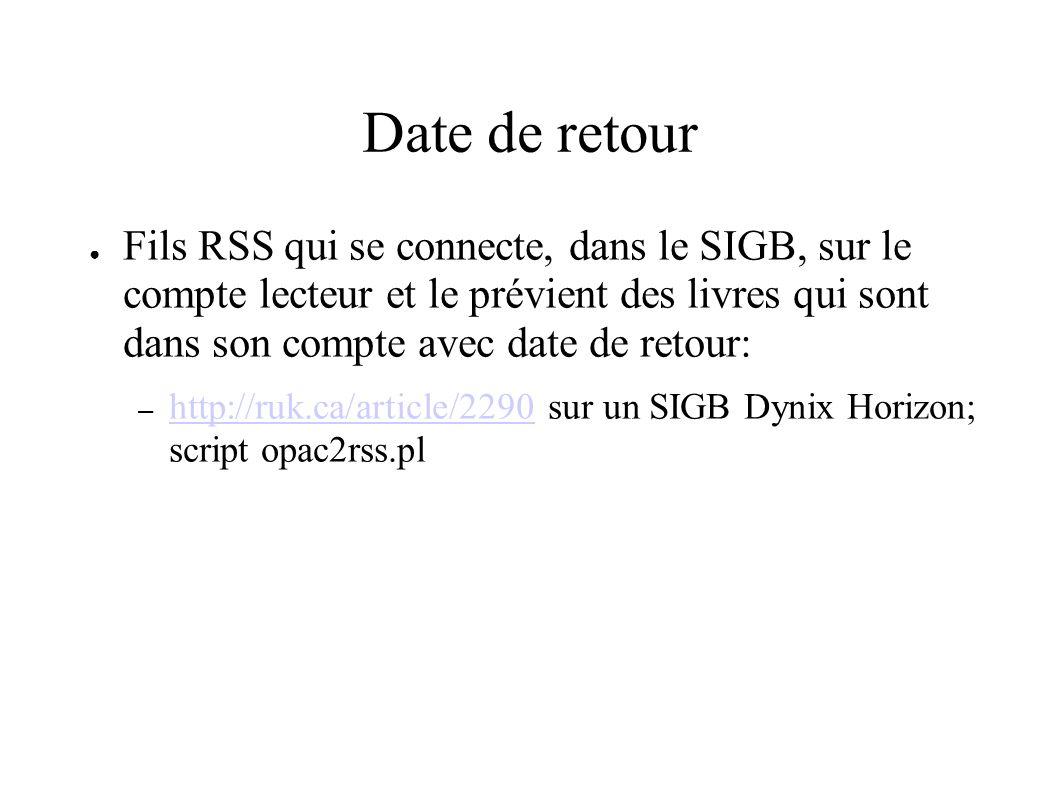 Date de retour Fils RSS qui se connecte, dans le SIGB, sur le compte lecteur et le prévient des livres qui sont dans son compte avec date de retour: – http://ruk.ca/article/2290 sur un SIGB Dynix Horizon; script opac2rss.pl http://ruk.ca/article/2290