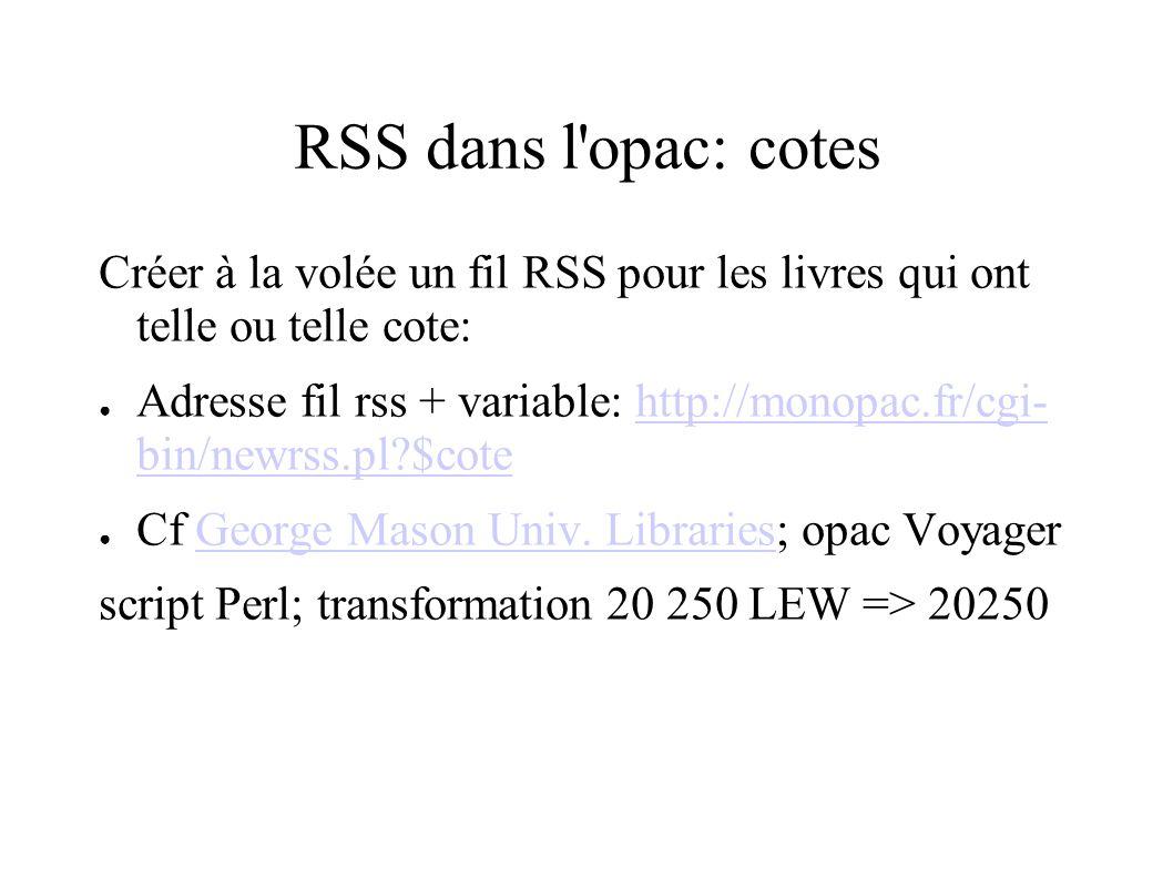 RSS dans l opac: cotes Créer à la volée un fil RSS pour les livres qui ont telle ou telle cote: Adresse fil rss + variable: http://monopac.fr/cgi- bin/newrss.pl $cotehttp://monopac.fr/cgi- bin/newrss.pl $cote Cf George Mason Univ.