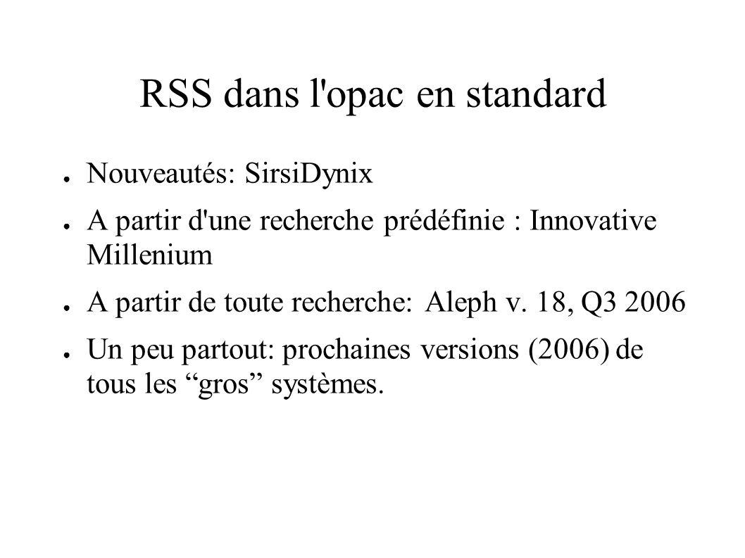 RSS dans l'opac en standard Nouveautés: SirsiDynix A partir d'une recherche prédéfinie : Innovative Millenium A partir de toute recherche: Aleph v. 18