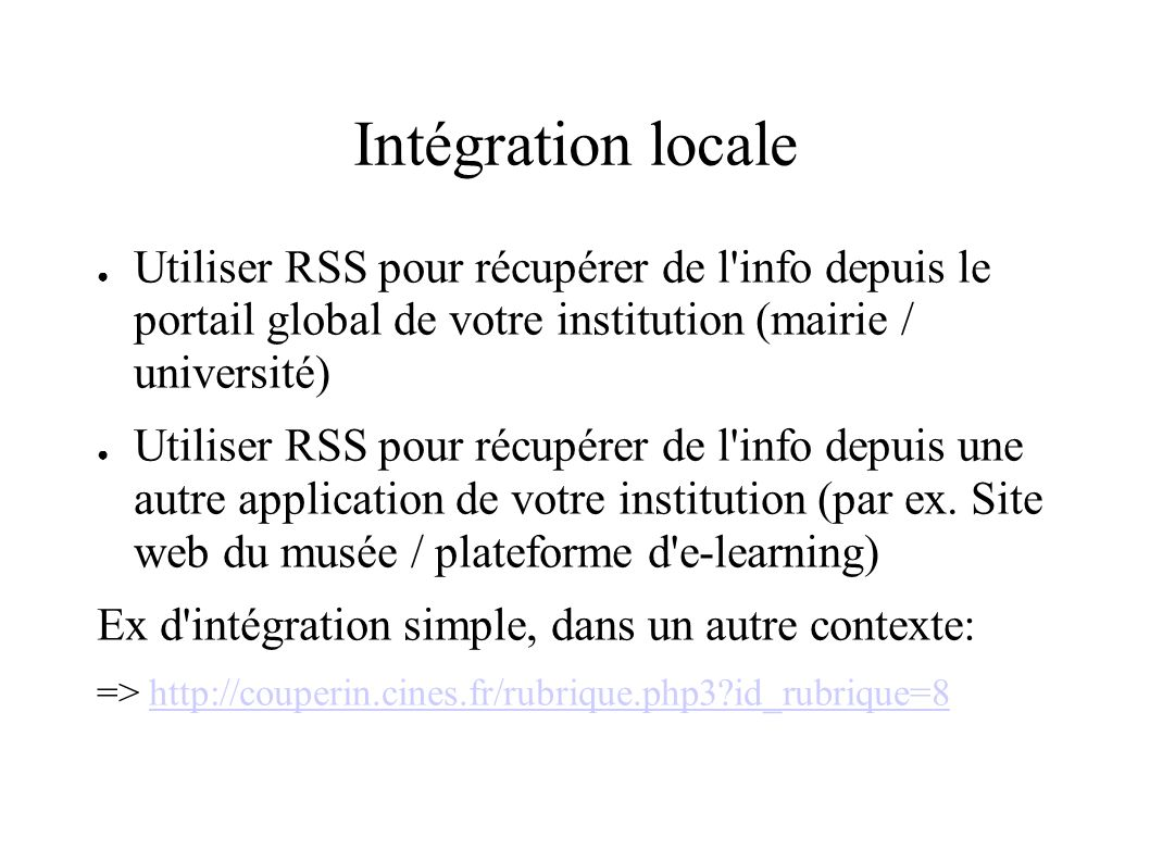 Intégration locale Utiliser RSS pour récupérer de l info depuis le portail global de votre institution (mairie / université) Utiliser RSS pour récupérer de l info depuis une autre application de votre institution (par ex.