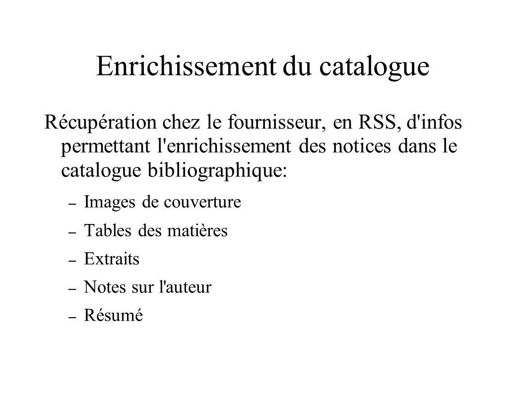 Enrichissement du catalogue Récupération chez le fournisseur, en RSS, d infos permettant l enrichissement des notices dans le catalogue bibliographique: – Images de couverture – Tables des matières – Extraits – Notes sur l auteur – Résumé
