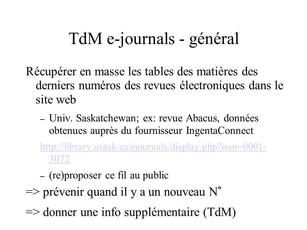 TdM e-journals - ponctuel Récupérer les tables des matières des derniers numéros de certaines revues électroniques, prises individuellement, dans le site web – Fil RSS des revues du groupe Nature pour intégration dans le site de la bibliothèque ; Repackager le fil RSS Nature pour alertes sur PalmPilot (secteur Médical) cf http://npg.nature.comhttp://npg.nature.com – Idem pour TdM chez Institute of Physicshttp://syndication.iop.org/), Cambridge UP (http://journals.cambridge.org/action/byFeeds), etc.http://syndication.iop.org/http://journals.cambridge.org/action/byFeeds