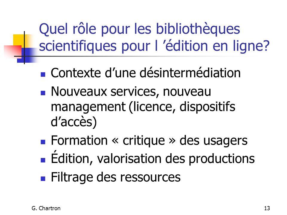 G. Chartron13 Quel rôle pour les bibliothèques scientifiques pour l édition en ligne? Contexte dune désintermédiation Nouveaux services, nouveau manag
