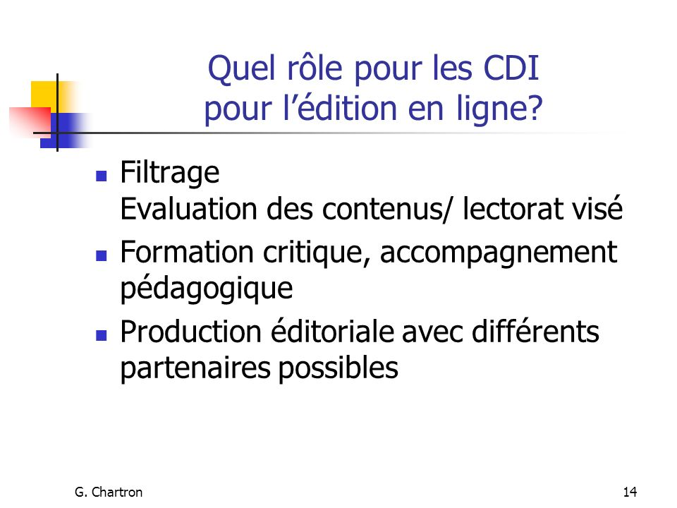 G. Chartron14 Quel rôle pour les CDI pour lédition en ligne? Filtrage Evaluation des contenus/ lectorat visé Formation critique, accompagnement pédago