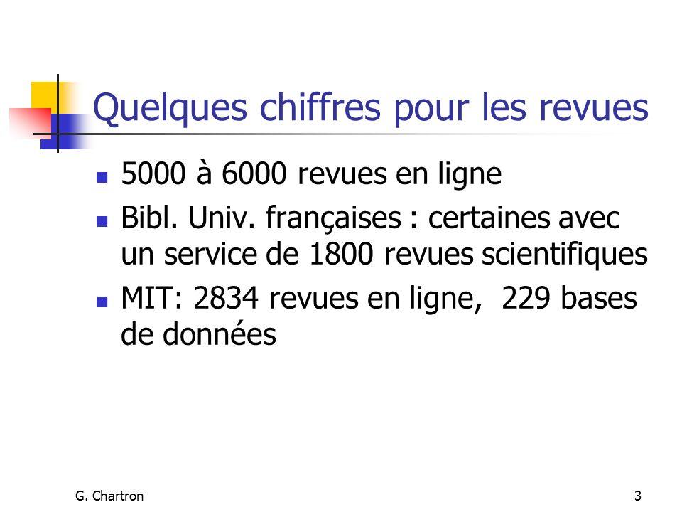 G. Chartron3 Quelques chiffres pour les revues 5000 à 6000 revues en ligne Bibl. Univ. françaises : certaines avec un service de 1800 revues scientifi