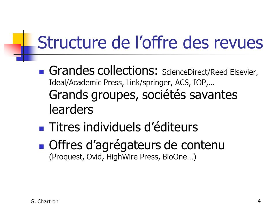 G. Chartron4 Structure de loffre des revues Grandes collections: ScienceDirect/Reed Elsevier, Ideal/Academic Press, Link/springer, ACS, IOP,… Grands g