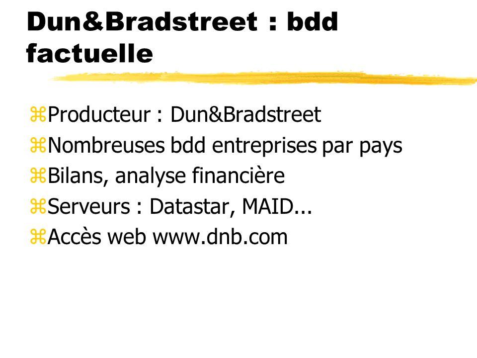 Dun&Bradstreet : bdd factuelle zProducteur : Dun&Bradstreet zNombreuses bdd entreprises par pays zBilans, analyse financière zServeurs : Datastar, MAID...