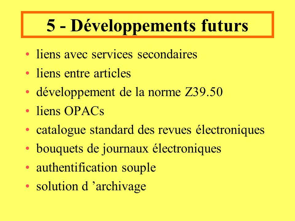 5 - Développements futurs liens avec services secondaires liens entre articles développement de la norme Z39.50 liens OPACs catalogue standard des revues électroniques bouquets de journaux électroniques authentification souple solution d archivage