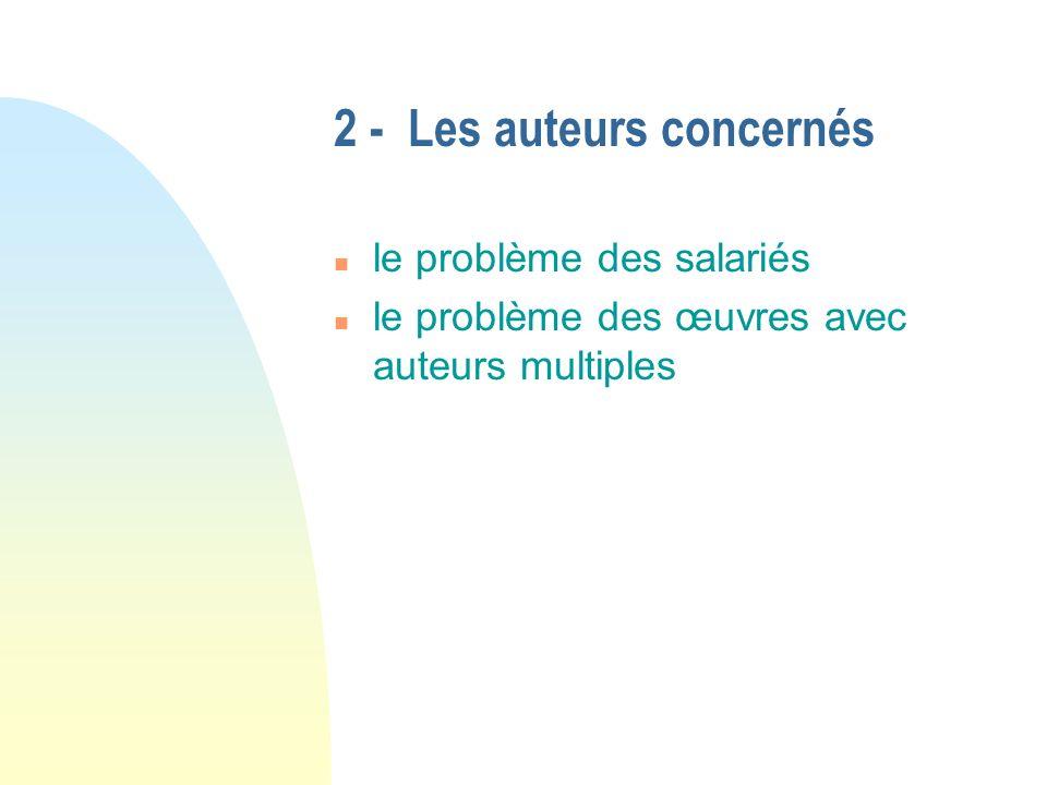 2 - Les auteurs concernés n le problème des salariés n le problème des œuvres avec auteurs multiples