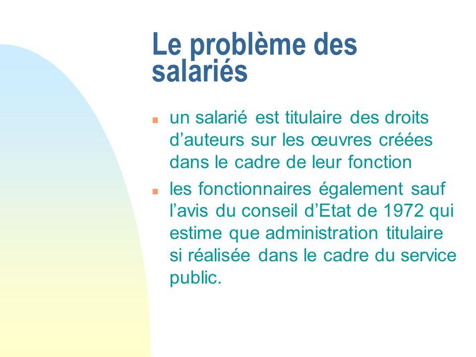 Le problème des salariés n un salarié est titulaire des droits dauteurs sur les œuvres créées dans le cadre de leur fonction n les fonctionnaires égal