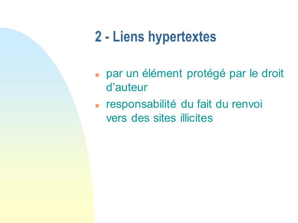 2 - Liens hypertextes n par un élément protégé par le droit dauteur n responsabilité du fait du renvoi vers des sites illicites