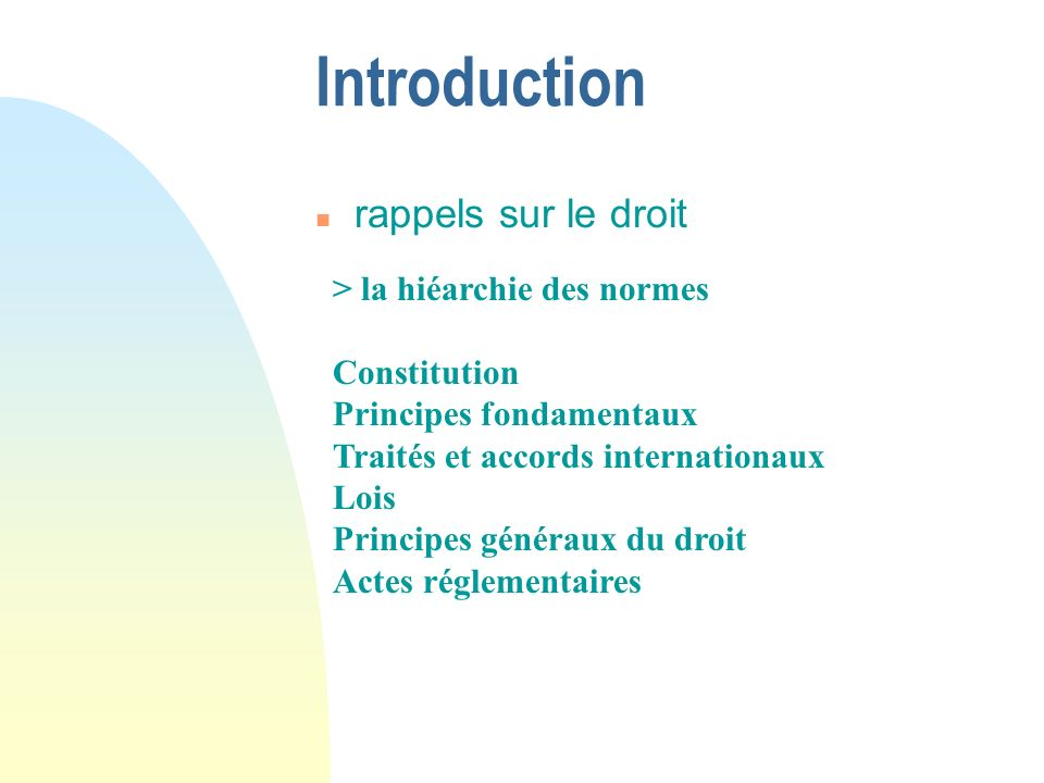 Introduction n rappels sur le droit > la hiéarchie des normes Constitution Principes fondamentaux Traités et accords internationaux Lois Principes généraux du droit Actes réglementaires
