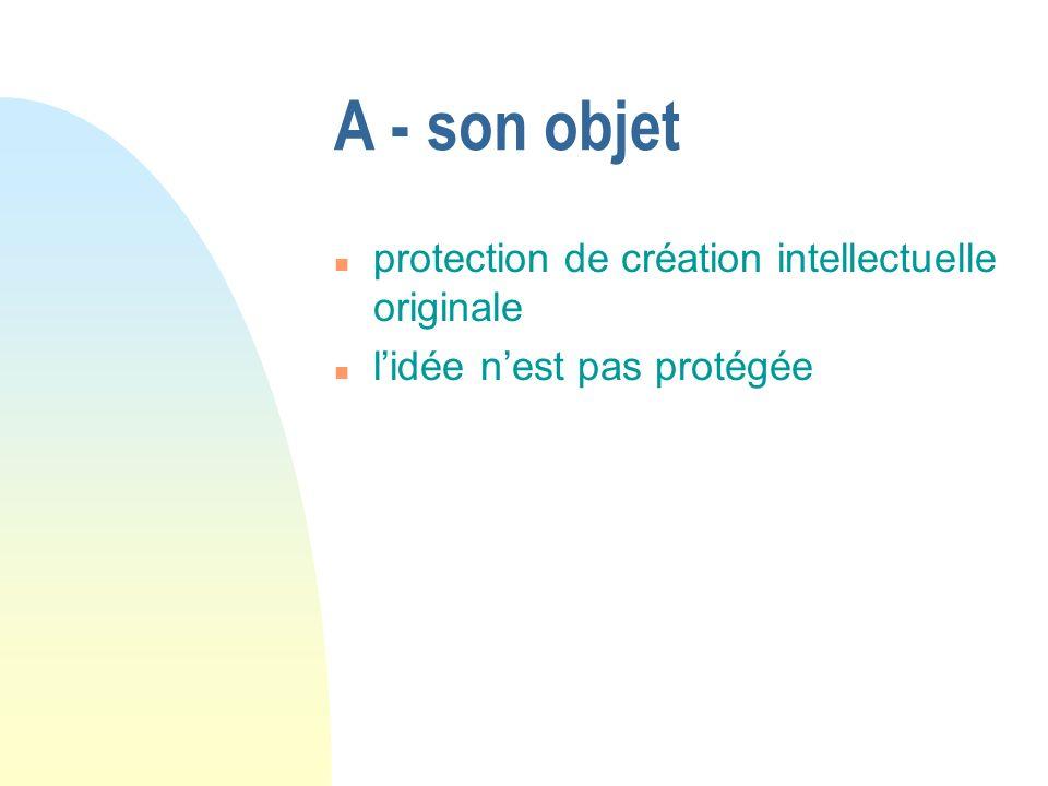A - son objet n protection de création intellectuelle originale n lidée nest pas protégée