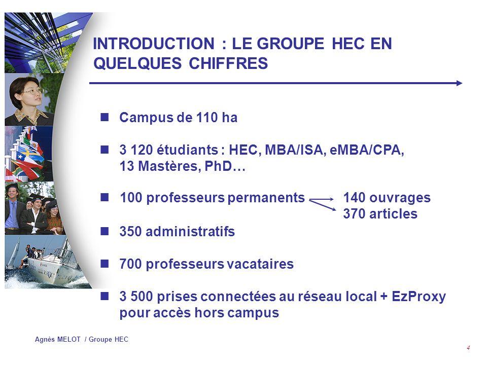 Agnès MELOT / Groupe HEC 4 INTRODUCTION : LE GROUPE HEC EN QUELQUES CHIFFRES Campus de 110 ha 3 120 étudiants : HEC, MBA/ISA, eMBA/CPA, 13 Mastères, PhD… 100 professeurs permanents140 ouvrages 370 articles 350 administratifs 700 professeurs vacataires 3 500 prises connectées au réseau local + EzProxy pour accès hors campus