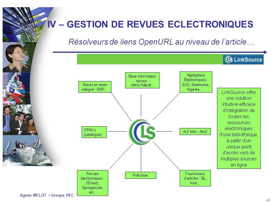 Agnès MELOT / Groupe HEC 42 Solutions : Serials Solutions : http://www.serialssolutions.comhttp://www.serialssolutions.com Journal Web Cite : http://www.journalwebcite.comhttp://www.journalwebcite.com TDNET : http://www.tdnet.comhttp://www.tdnet.com A to Z / EBSCO : http://atoz.ebsco.comhttp://atoz.ebsco.com Swets Blackwell : http://www.swetsblackwell.comhttp://www.swetsblackwell.com APE : Accès aux Périodiques Electroniques (Abes,Archimed, Michel Roland pour Couperin) ELIN : Electronic Library Information Navigator http://pluto.lub.lu.se/about IV – GESTION DE REVUES ECLECTRONIQUES Portails de localisation de revues…