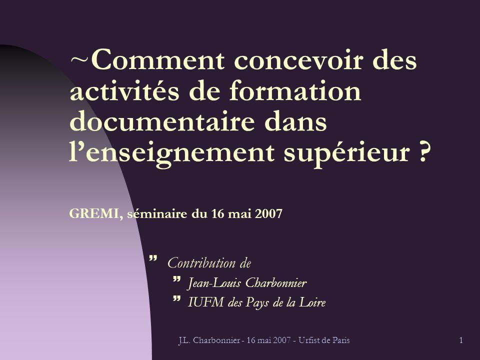 J.L. Charbonnier - 16 mai 2007 - Urfist de Paris1 ~Comment concevoir des activités de formation documentaire dans lenseignement supérieur ? GREMI, sém