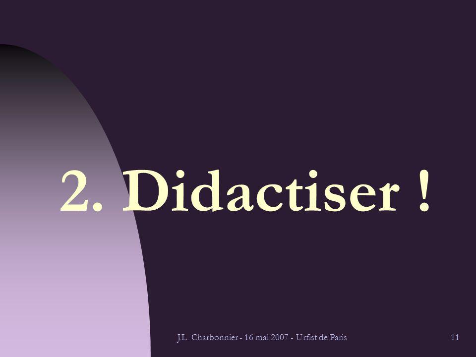 J.L. Charbonnier - 16 mai 2007 - Urfist de Paris11 2. Didactiser !