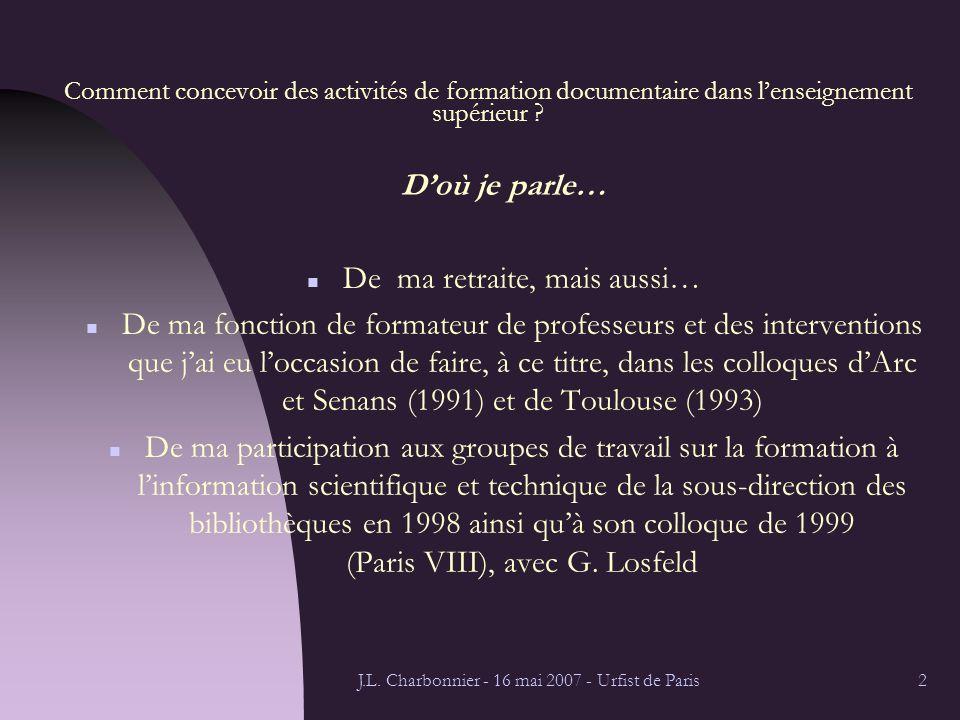 J.L. Charbonnier - 16 mai 2007 - Urfist de Paris2 Comment concevoir des activités de formation documentaire dans lenseignement supérieur ? Doù je parl