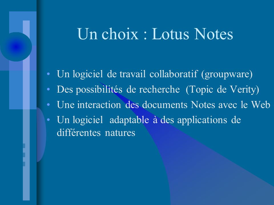 Un choix : Lotus Notes Un logiciel de travail collaboratif (groupware) Des possibilités de recherche (Topic de Verity) Une interaction des documents Notes avec le Web Un logiciel adaptable à des applications de différentes natures