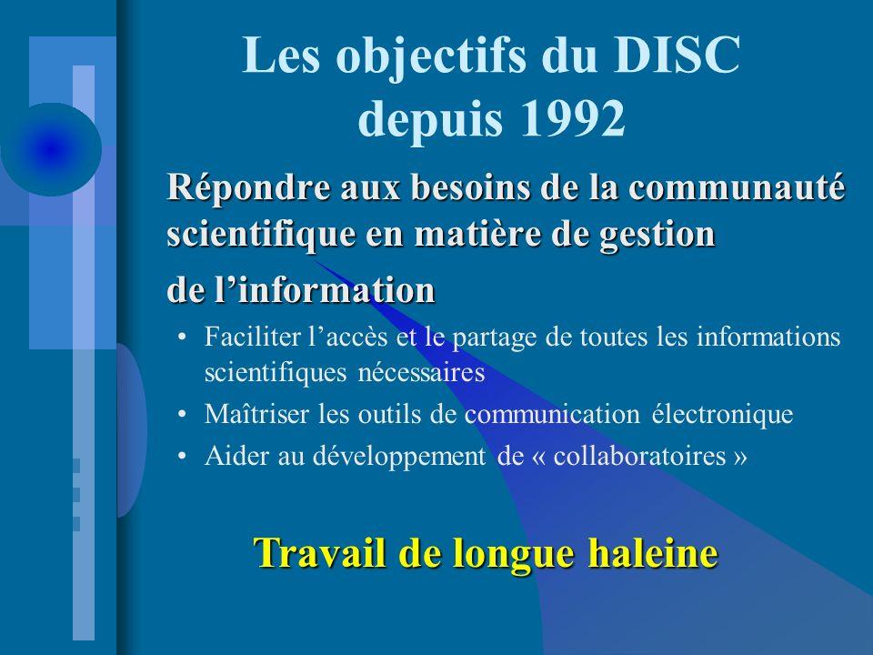 Les objectifs du DISC depuis 1992 Répondre aux besoins de la communauté scientifique en matière de gestion de linformation Faciliter laccès et le partage de toutes les informations scientifiques nécessaires Maîtriser les outils de communication électronique Aider au développement de « collaboratoires » Travail de longue haleine