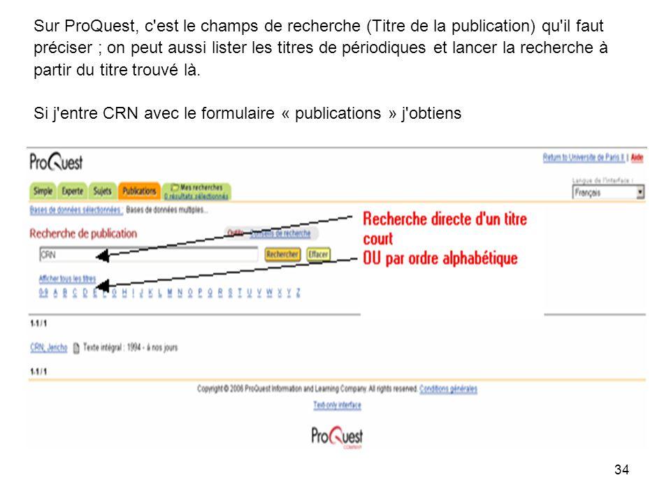 34 Sur ProQuest, c est le champs de recherche (Titre de la publication) qu il faut préciser ; on peut aussi lister les titres de périodiques et lancer la recherche à partir du titre trouvé là.