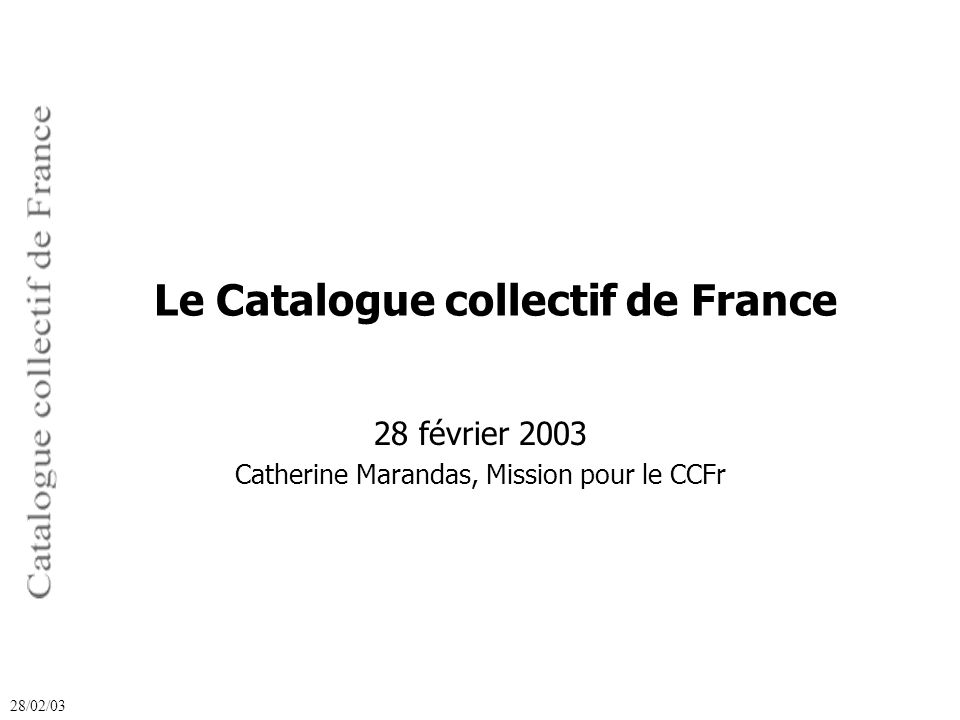 28 février 2003 Catherine Marandas, Mission pour le CCFr 28/02/03 Le Catalogue collectif de France