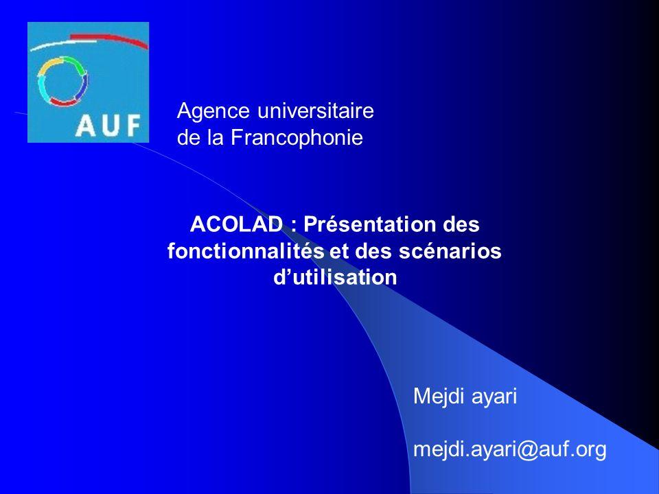 ACOLAD : Présentation des fonctionnalités et des scénarios dutilisation Agence universitaire de la Francophonie Mejdi ayari mejdi.ayari@auf.org