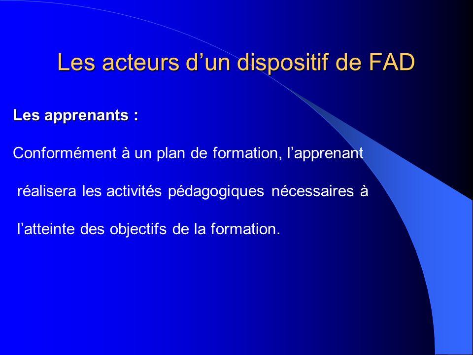 Les acteurs dun dispositif de FAD Les apprenants : Conformément à un plan de formation, lapprenant réalisera les activités pédagogiques nécessaires à