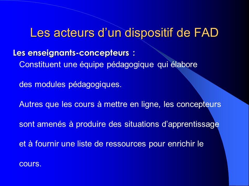 Les acteurs dun dispositif de FAD Constituent une équipe pédagogique qui élabore des modules pédagogiques. Autres que les cours à mettre en ligne, les