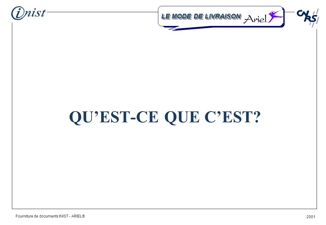Fourniture de documents INIST - ARIEL® 2001 QUEST-CE QUE CEST? LE MODE DE LIVRAISON