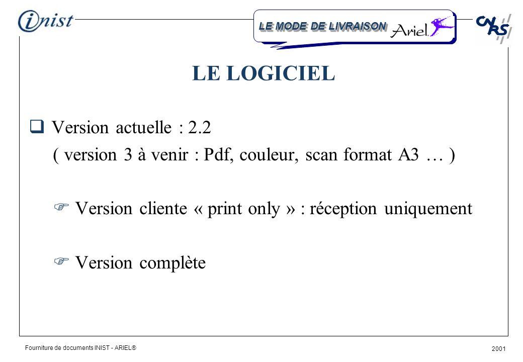 Fourniture de documents INIST - ARIEL® 2001 LE LOGICIEL Version actuelle : 2.2 ( version 3 à venir : Pdf, couleur, scan format A3 … ) Version cliente « print only » : réception uniquement Version complète LE MODE DE LIVRAISON