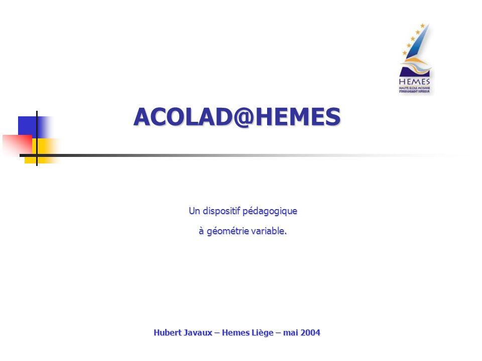 ACOLAD@HEMES Un dispositif pédagogique à géométrie variable. à géométrie variable. Hubert Javaux – Hemes Liège – mai 2004