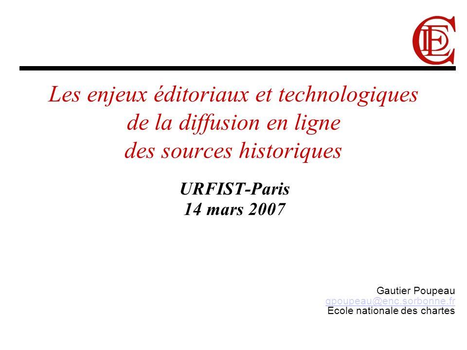 Les enjeux éditoriaux et technologiques de la diffusion en ligne des sources historiques URFIST-Paris 14 mars 2007 Gautier Poupeau gpoupeau@enc.sorbonne.fr Ecole nationale des chartes