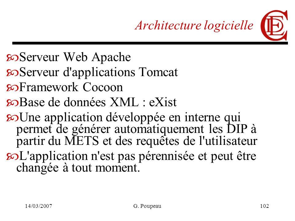 14/03/2007G. Poupeau102 Architecture logicielle Serveur Web Apache Serveur d'applications Tomcat Framework Cocoon Base de données XML : eXist Une appl